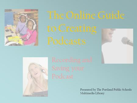 The Online Guide to Creating Podcasts Presented by The Portland Public Schools Multimedia Library Recording and Saving your Podcast.