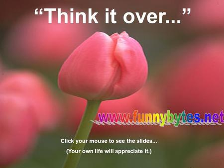 """Think it over..."" Click your mouse to see the slides... (Your own life will appreciate it.)"