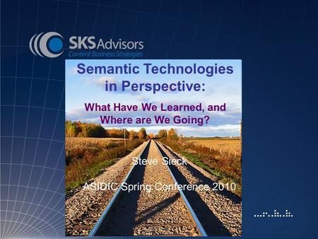 Semantic Technologies in Perspective: What Have We Learned, and Where are We Going? Steve Sieck ASIDIC Spring Conference 2010.