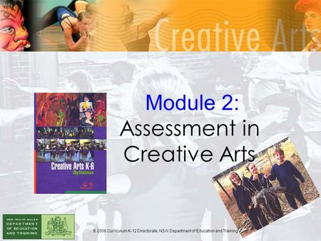 Module 2: Assessment in Creative Arts © 2006 Curriculum K-12 Directorate, NSW Department of Education and Training.