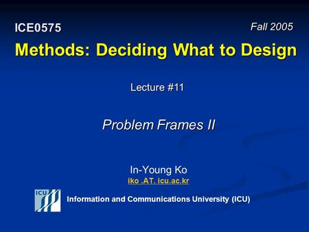 Methods: Deciding What to Design In-Young Ko iko.AT. icu.ac.kr Information and Communications University (ICU) iko.AT. icu.ac.kr Fall 2005 ICE0575 Lecture.