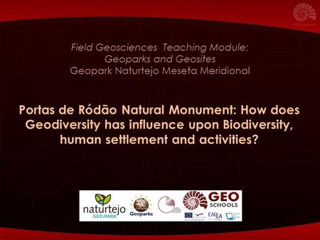 Field Geosciences Teaching Module: Geoparks and Geosites Geopark Naturtejo Meseta Meridional Portas de Ródão Natural Monument: How does Geodiversity has.