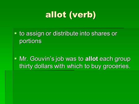 Allot (verb)  to assign or distribute into shares or portions  Mr. Gouvin's job was to allot each group thirty dollars with which to buy groceries.