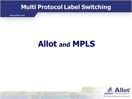 Multi Protocol Label Switching Allot and MPLS Multi Protocol Label Switching MPLS Smart, fast routing mechanism to solve routing table scalability issues.
