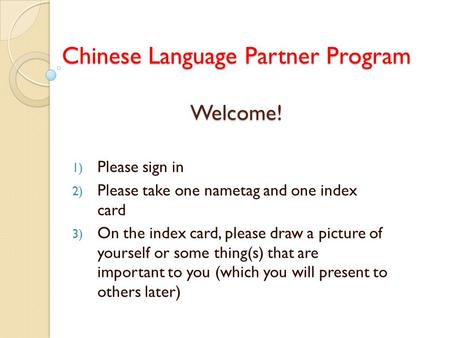 Chinese Language Partner Program Welcome! 1) Please sign in 2) Please take one nametag and one index card 3) On the index card, please draw a picture of.