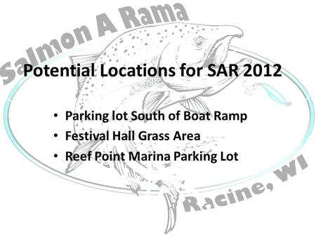Potential Locations for SAR 2012 Parking lot South of Boat Ramp Festival Hall Grass Area Reef Point Marina Parking Lot.