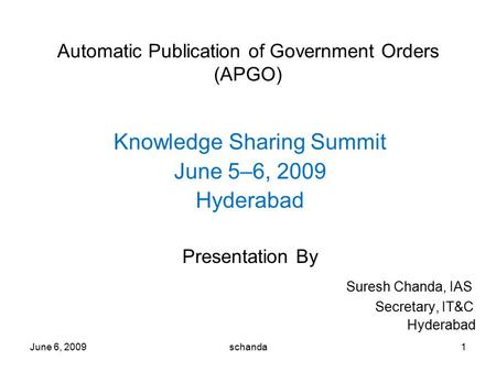 June 6, 20091 Automatic Publication of Government Orders (APGO) Knowledge Sharing Summit June 5–6, 2009 Hyderabad Presentation By Suresh Chanda, IAS Secretary,