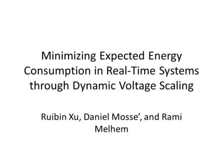 Minimizing Expected Energy Consumption in Real-Time Systems through Dynamic Voltage Scaling Ruibin Xu, Daniel Mosse', and Rami Melhem.