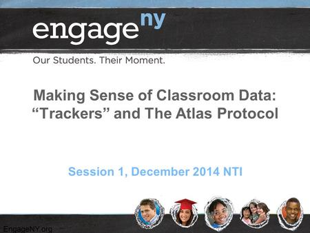 "EngageNY.org Making Sense of Classroom Data: ""Trackers"" and The Atlas Protocol Session 1, December 2014 NTI."