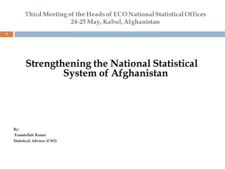 Third Meeting of the Heads of ECO National Statistical Offices 24-25 May, Kabul, Afghanistan 1 Strengthening the National Statistical System of Afghanistan.