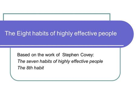 The Eight habits of highly effective people Based on the work of Stephen Covey: The seven habits of highly effective people The 8th habit.