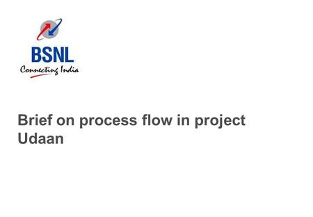 Brief on process flow in project Udaan. 1 Brief overview of this document Project Udaan was designed to improve the sales of broadband and landline for.
