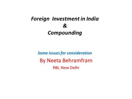 Foreign Investment <strong>in</strong> <strong>India</strong> & Compounding Some Issues for consideration By Neeta Behramfram RBI, New Delhi.
