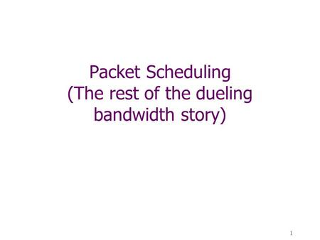 1 Packet Scheduling (The rest of the dueling bandwidth story)