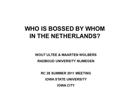 WHO IS BOSSED BY WHOM IN THE NETHERLANDS? WOUT ULTEE & MAARTEN WOLBERS RADBOUD UNIVERSITY NIJMEGEN RC 28 SUMMER 2011 MEETING IOWA STATE UNIVERSITY IOWA.