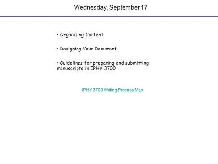 Wednesday, September 17 Organizing Content Designing Your Document Guidelines for preparing and submitting manuscripts in IPHY 3700 IPHY 3700 Writing Process.