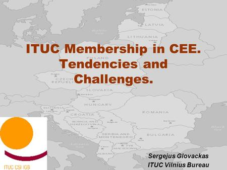 ITUC Membership in CEE. Tendencies and Challenges. Sergejus Glovackas ITUC Vilnius Bureau.