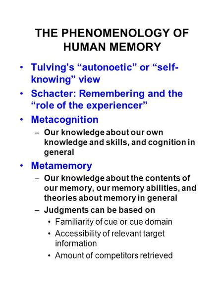 "THE PHENOMENOLOGY OF HUMAN MEMORY Tulving's ""autonoetic"" or ""self- knowing"" view Schacter: Remembering and the ""role of the experiencer"" Metacognition."