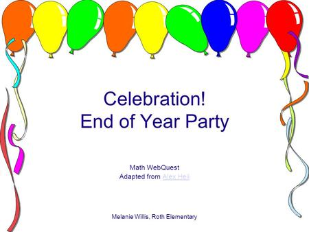Melanie Willis, Roth Elementary Celebration! End of Year Party Math WebQuest Adapted from Alex HeilAlex Heil.