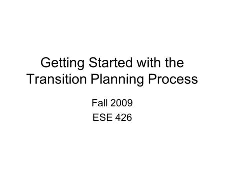 Getting Started with the Transition Planning Process Fall 2009 ESE 426.