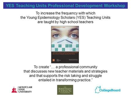 YES Teaching Units <strong>Professional</strong> <strong>Development</strong> Workshop To increase the frequency with which the Young Epidemiology Scholars (YES) Teaching Units are taught.