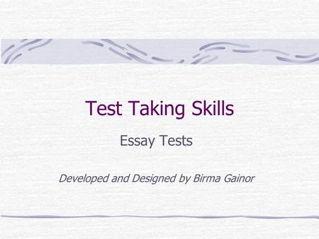 Test Taking Skills Essay Tests Developed and Designed by Birma Gainor.