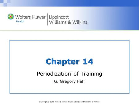 Copyright © 2013 Wolters Kluwer Health | Lippincott Williams & Wilkins Chapter 14 Periodization of Training G. Gregory Haff.