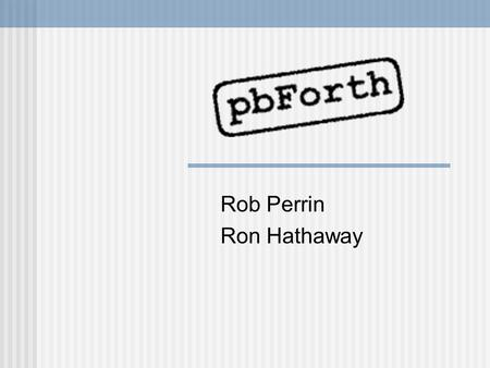 Rob Perrin Ron Hathaway. Forth History Forth started in the 50's as Charles Moore person work tool in response to his frustration with existing software.