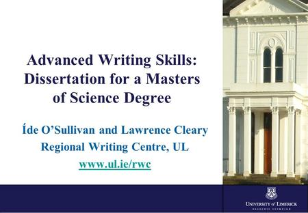 Advanced Writing Skills: Dissertation for a Masters of Science Degree Íde O'Sullivan and Lawrence Cleary Regional Writing Centre, UL www.ul.ie/rwc.