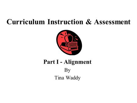 Curriculum Instruction & Assessment Part I - Alignment By Tina Waddy.