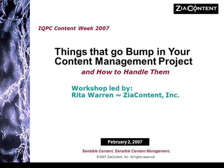Sensible Content. Sensible Content Management. © 2007 ZiaContent, Inc. All rights reserved. IQPC Content Week 2007 Workshop led by: Rita Warren ~ ZiaContent,