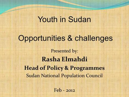 Youth in Sudan Opportunities & challenges Presented by: Rasha Elmahdi Head of Policy & Programmes Sudan National Population Council Feb - 2012.