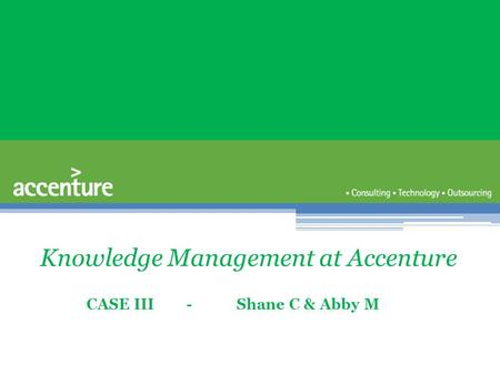 Knowledge Management at Accenture CASE III - Shane C & Abby M.
