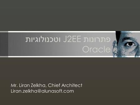 פתרונות J2EE וטכנולוגיות Oracle Mr. Liran Zelkha, Chief Architect