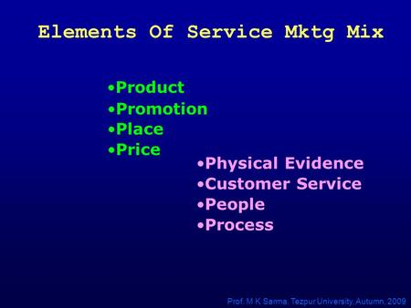 Elements Of Service Mktg Mix Product Physical Evidence Process Customer Service People Place Price Promotion Prof. M K Sarma, Tezpur University, Autumn,