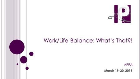 Work/Life Balance: What's That?! APPA March 19-20, 2015.