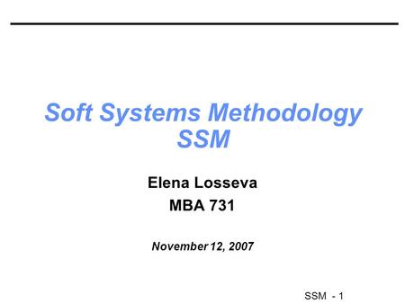 SSM - 1 Soft Systems Methodology SSM Elena Losseva MBA 731 November 12, 2007.