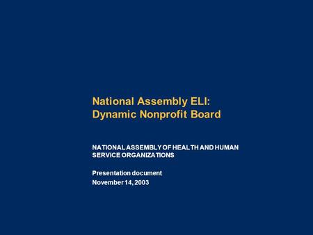 National Assembly ELI: Dynamic Nonprofit Board Presentation document November 14, 2003 NATIONAL ASSEMBLY OF HEALTH AND HUMAN SERVICE ORGANIZATIONS.