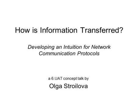 How is Information Transferred? Developing an Intuition for Network Communication Protocols a 6.UAT concept talk by Olga Stroilova.