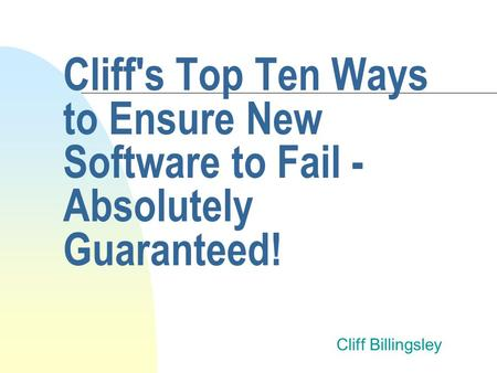 Cliff's Top Ten Ways to Ensure New Software to Fail - Absolutely Guaranteed! Cliff Billingsley.