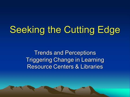 Seeking the Cutting Edge Trends and Perceptions Triggering Change in Learning Resource Centers & Libraries.
