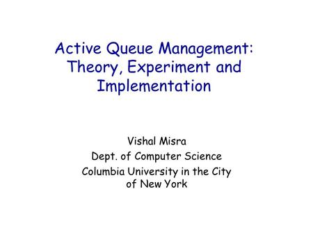 Active Queue Management: Theory, Experiment and Implementation Vishal Misra Dept. of Computer Science Columbia University in the City of New York.