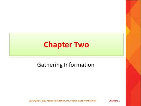 Chapter Two Gathering Information Copyright © 2012 Pearson Education, Inc. Publishing as Prentice HallChapter2.1.