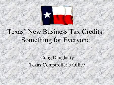Texas' New Business Tax Credits: Something for Everyone Craig Daugherty Texas Comptroller's Office.