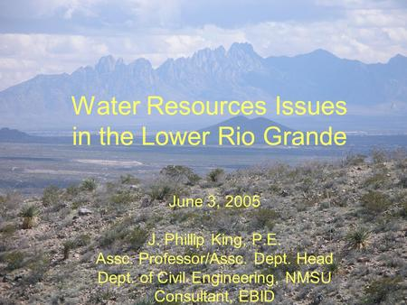 Water Resources Issues in the Lower Rio Grande June 3, 2005 J. Phillip King, P.E. Assc. Professor/Assc. Dept. Head Dept. of Civil Engineering, NMSU Consultant,