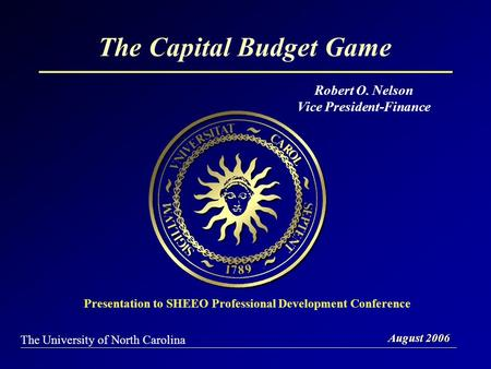 The Capital Budget Game August 2006 The University of North Carolina Presentation to SHEEO Professional Development Conference Robert O. Nelson Vice President-Finance.