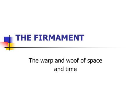 THE FIRMAMENT The warp and woof of space and time.