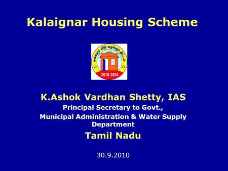 Kalaignar Housing Scheme K.Ashok Vardhan Shetty, IAS Principal Secretary to Govt., Municipal Administration & Water Supply Department Tamil Nadu 30.9.2010.