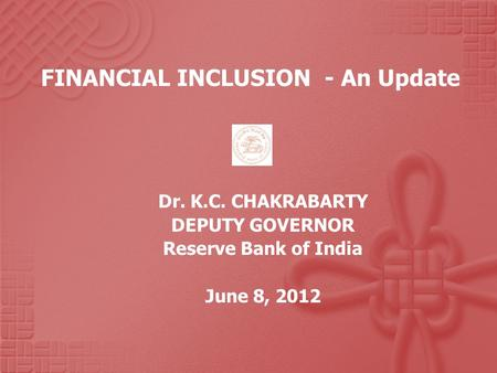FINANCIAL INCLUSION - An Update Dr. K.C. CHAKRABARTY DEPUTY GOVERNOR Reserve Bank of India June 8, 2012.
