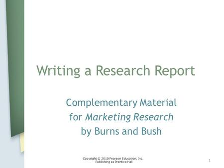Writing a Research Report Complementary Material for Marketing Research by Burns and Bush 1 Copyright © 2010 Pearson Education, Inc. Publishing as Prentice.